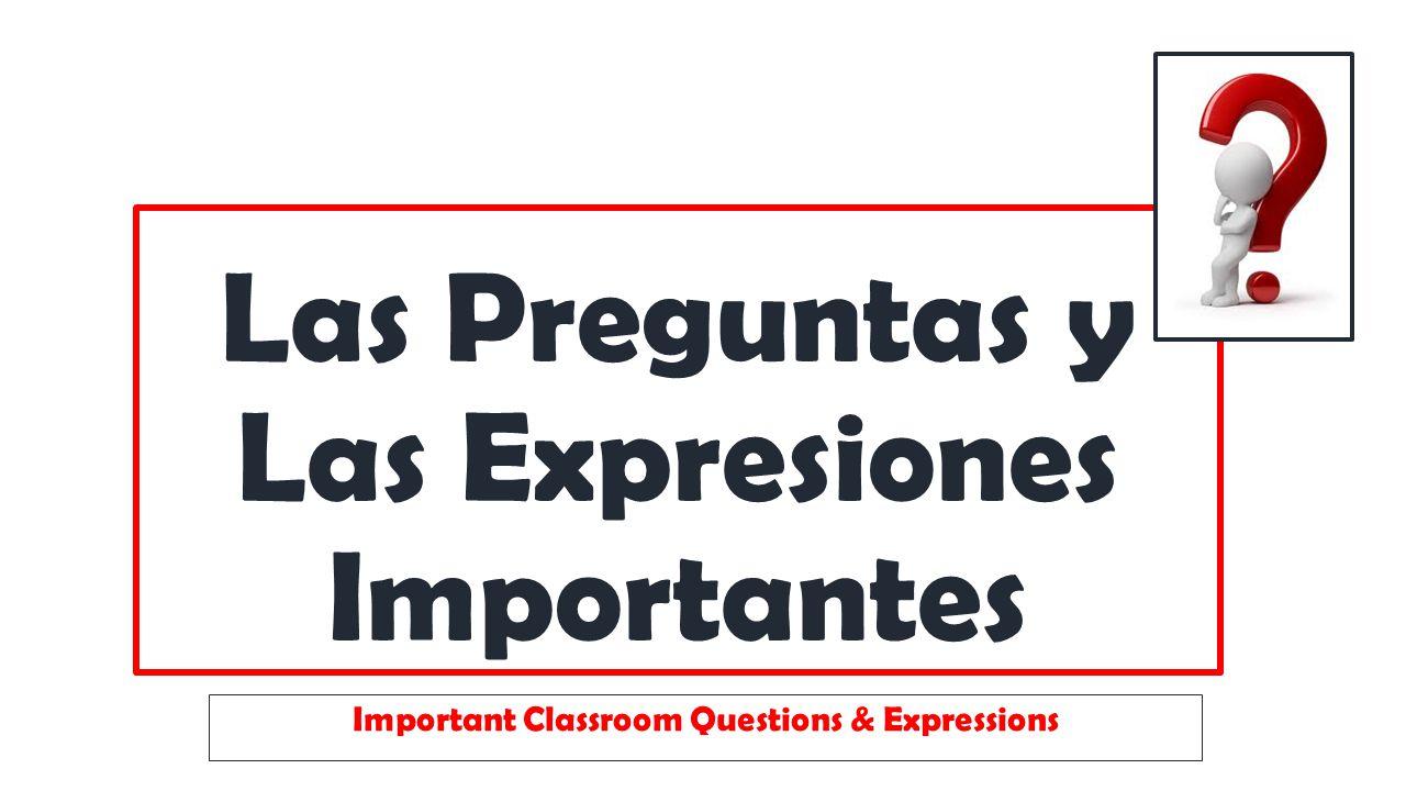 Las Preguntas y Las Expresiones Importantes Important Classroom Questions & Expressions