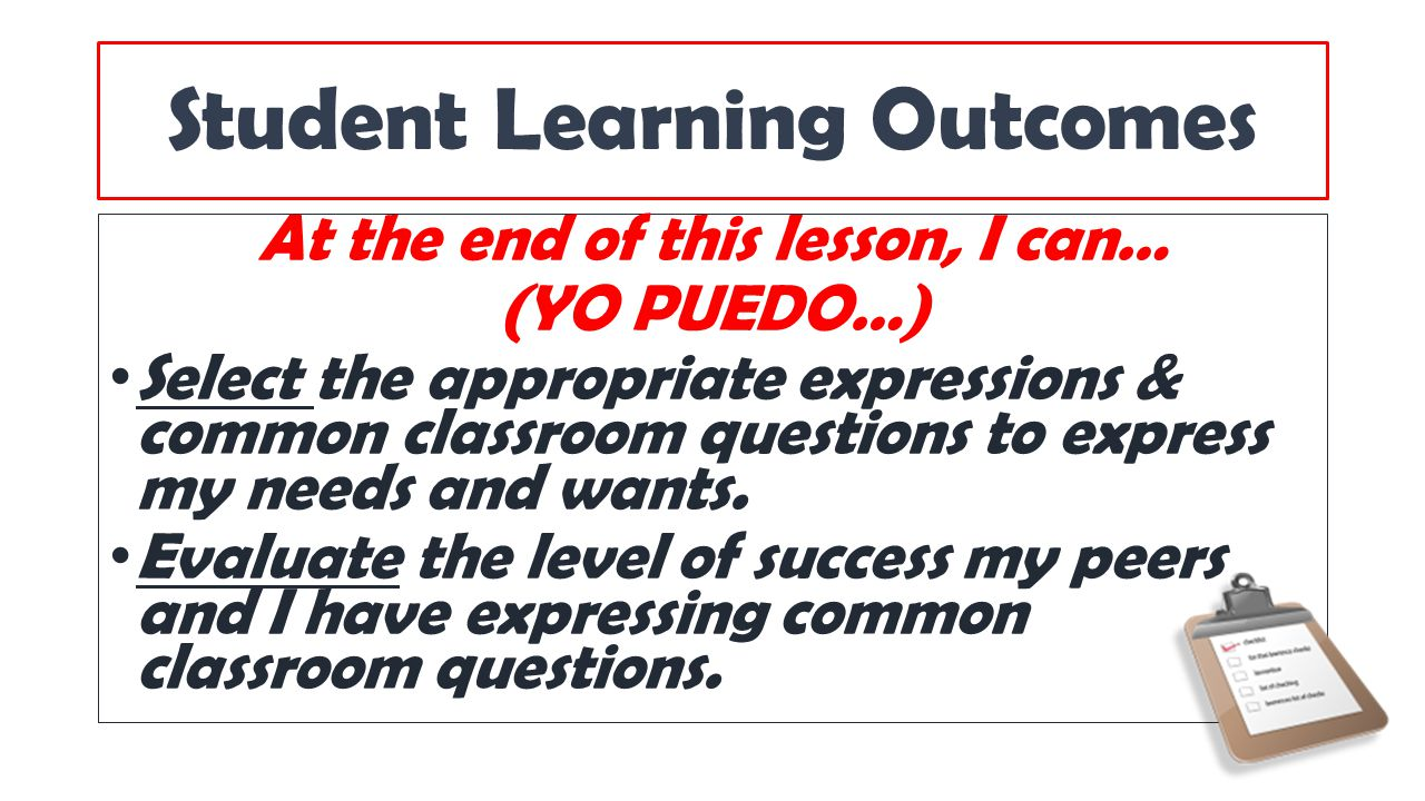 Student Learning Outcomes At the end of this lesson, I can… (YO PUEDO…) Select the appropriate expressions & common classroom questions to express my