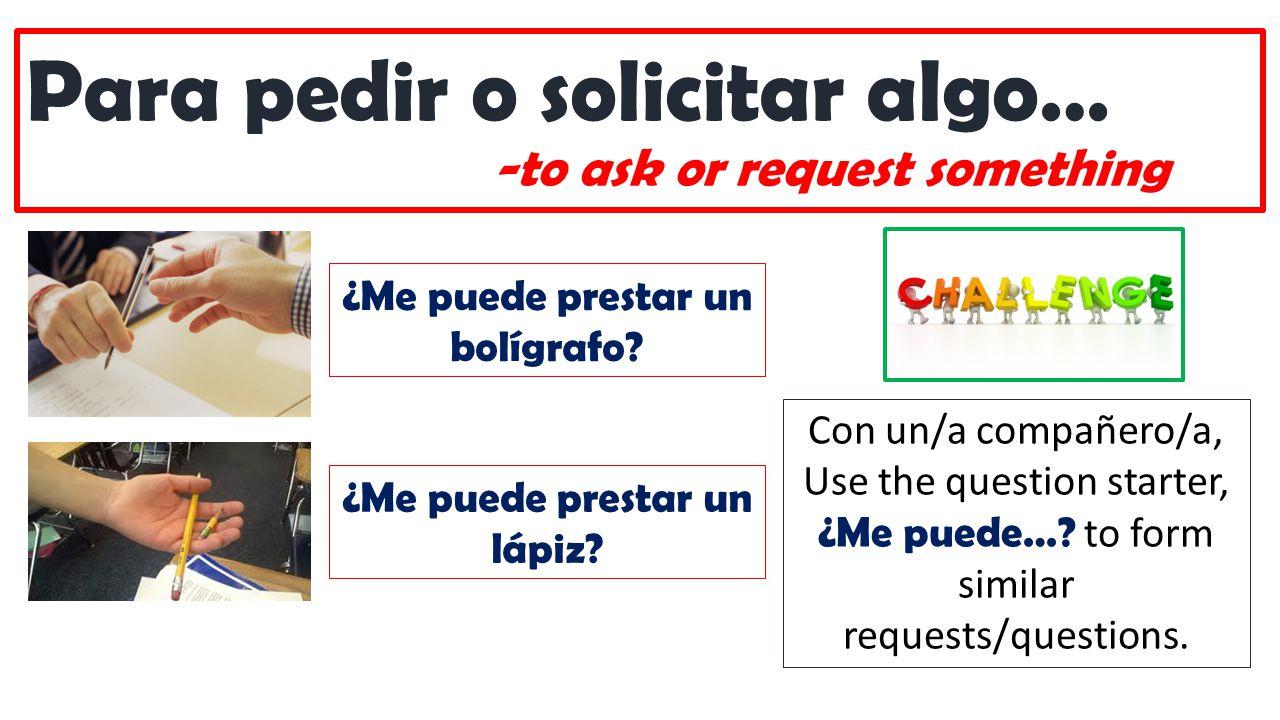Para pedir o solicitar algo… -to ask or request something ¿Me puede prestar un bolígrafo.