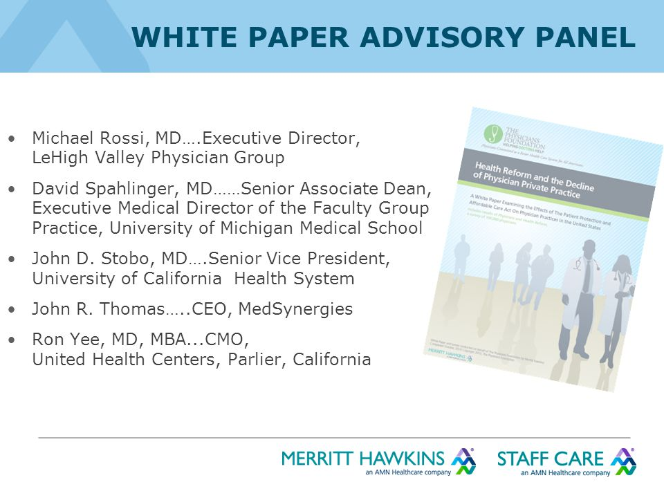 WHITE PAPER ADVISORY PANEL Michael Rossi, MD….Executive Director, LeHigh Valley Physician Group David Spahlinger, MD……Senior Associate Dean, Executive Medical Director of the Faculty Group Practice, University of Michigan Medical School John D.