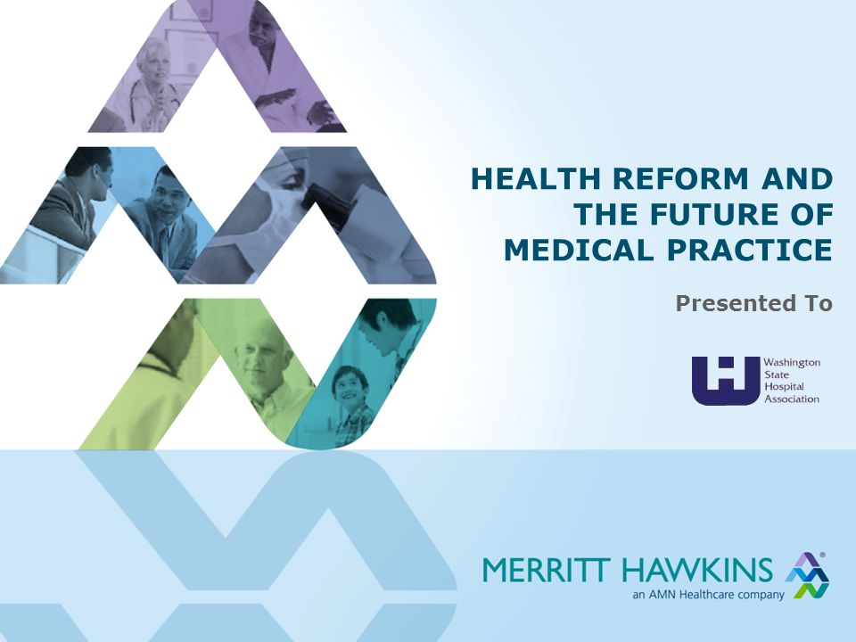 HEALTH REFORM AND THE FUTURE OF MEDICAL PRACTICE Presented To