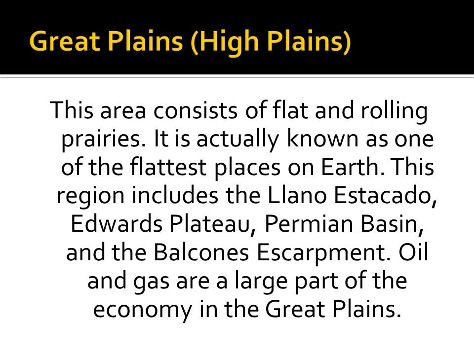 This area consists of flat and rolling prairies. It is actually known as one of the flattest places on Earth. This region includes the Llano Estacado,