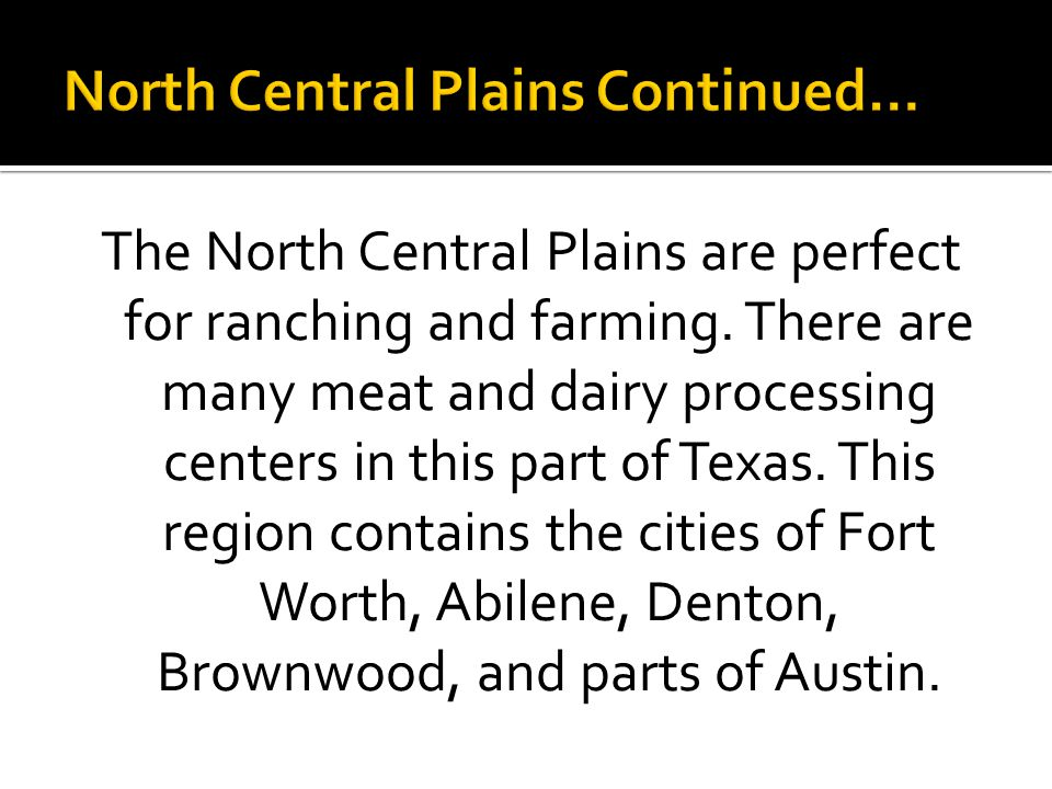 The North Central Plains are perfect for ranching and farming. There are many meat and dairy processing centers in this part of Texas. This region con