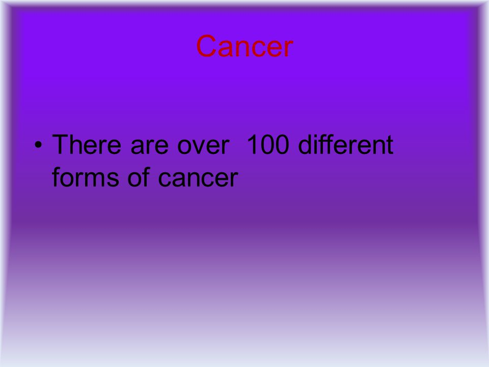 There are over 100 different forms of cancer Cancer
