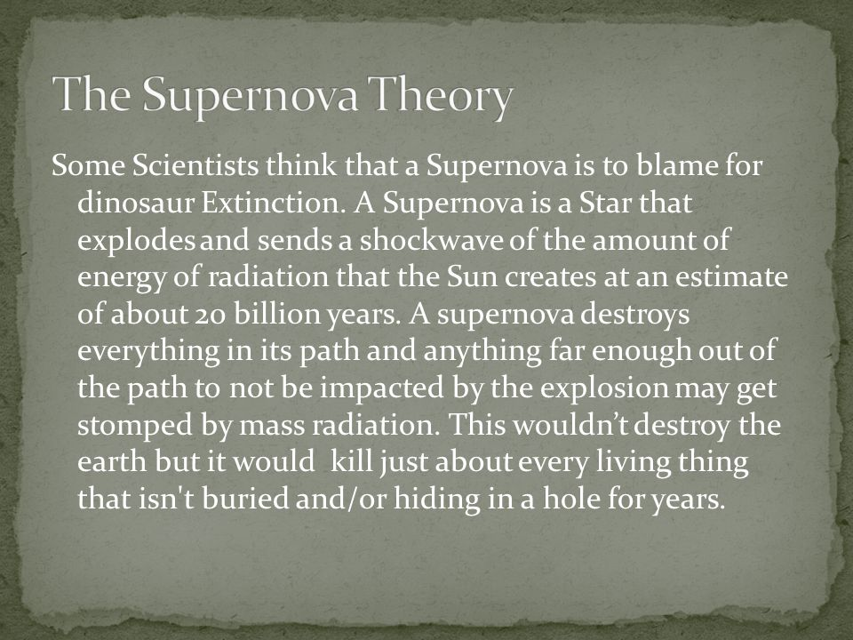 Some Scientists think that a Supernova is to blame for dinosaur Extinction. A Supernova is a Star that explodes and sends a shockwave of the amount of