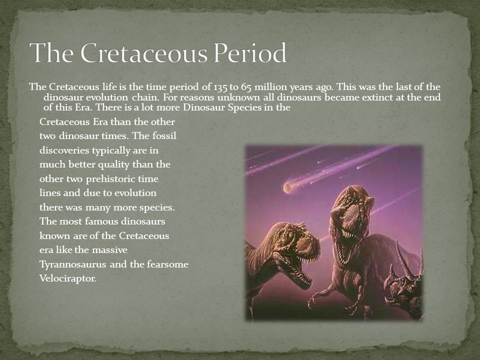 The Cretaceous life is the time period of 135 to 65 million years ago. This was the last of the dinosaur evolution chain. For reasons unknown all dino