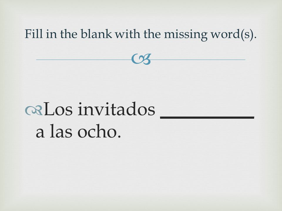   Los invitados __________ a las ocho. Fill in the blank with the missing word(s).