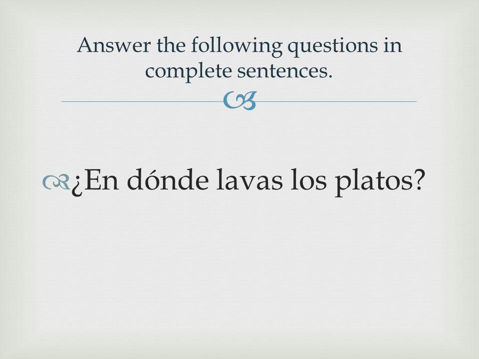   ¿En dónde lavas los platos Answer the following questions in complete sentences.