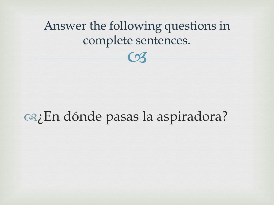   ¿En dónde pasas la aspiradora Answer the following questions in complete sentences.