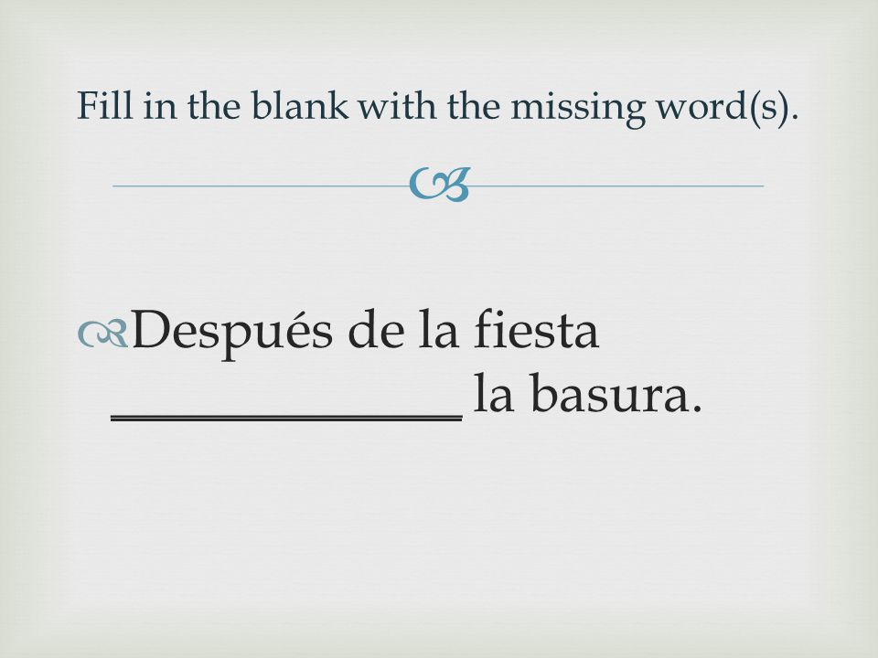   Después de la fiesta _____________ la basura. Fill in the blank with the missing word(s).