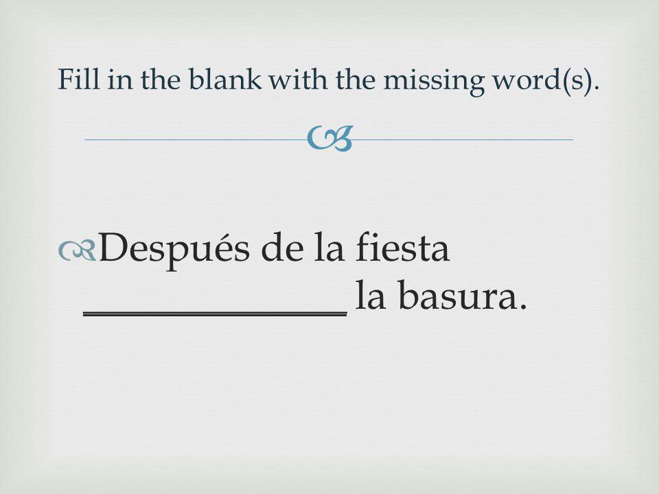   Después de la fiesta _____________ la basura. Fill in the blank with the missing word(s).