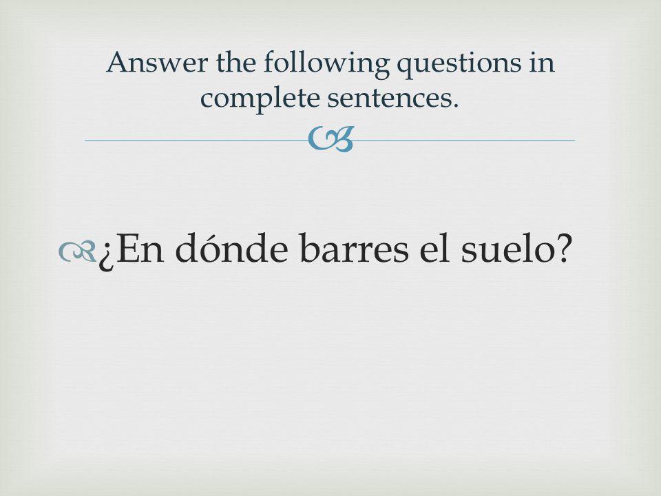   ¿En dónde barres el suelo Answer the following questions in complete sentences.