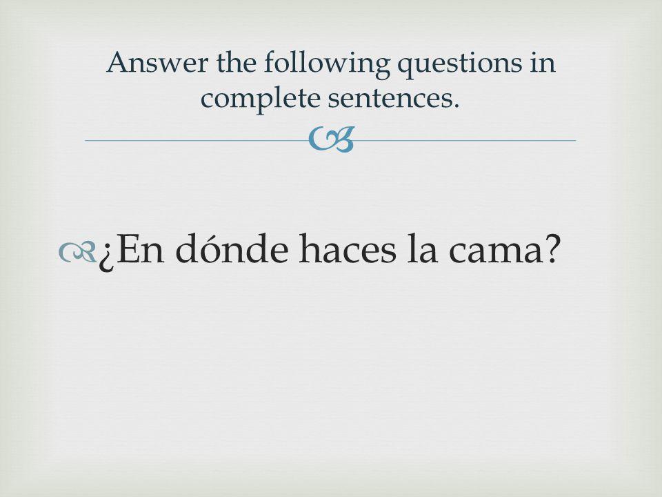   ¿En dónde haces la cama Answer the following questions in complete sentences.