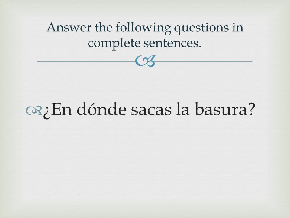   ¿En dónde sacas la basura? Answer the following questions in complete sentences.
