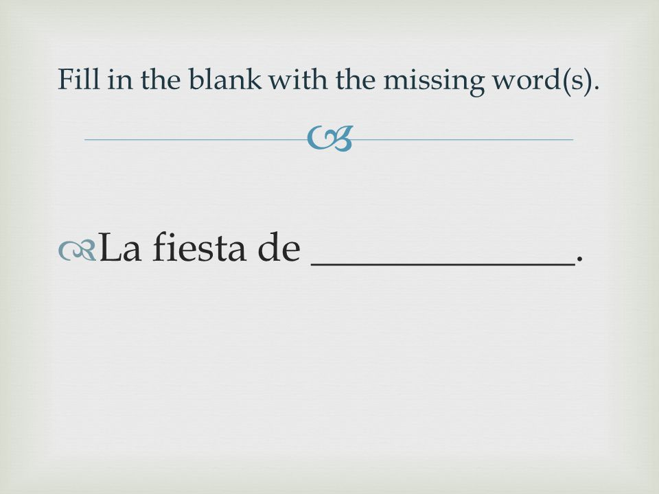   La fiesta de _____________. Fill in the blank with the missing word(s).