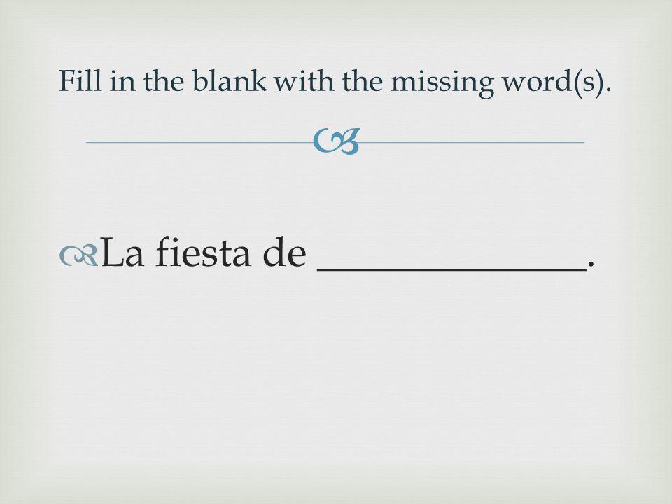   La fiesta de _____________. Fill in the blank with the missing word(s).