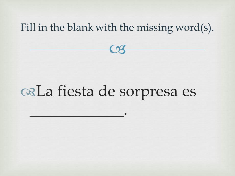   La fiesta de sorpresa es ____________. Fill in the blank with the missing word(s).