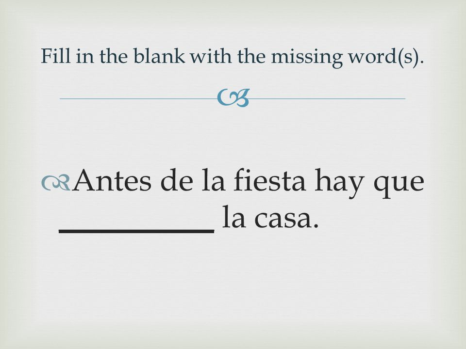   Antes de la fiesta hay que __________ la casa. Fill in the blank with the missing word(s).