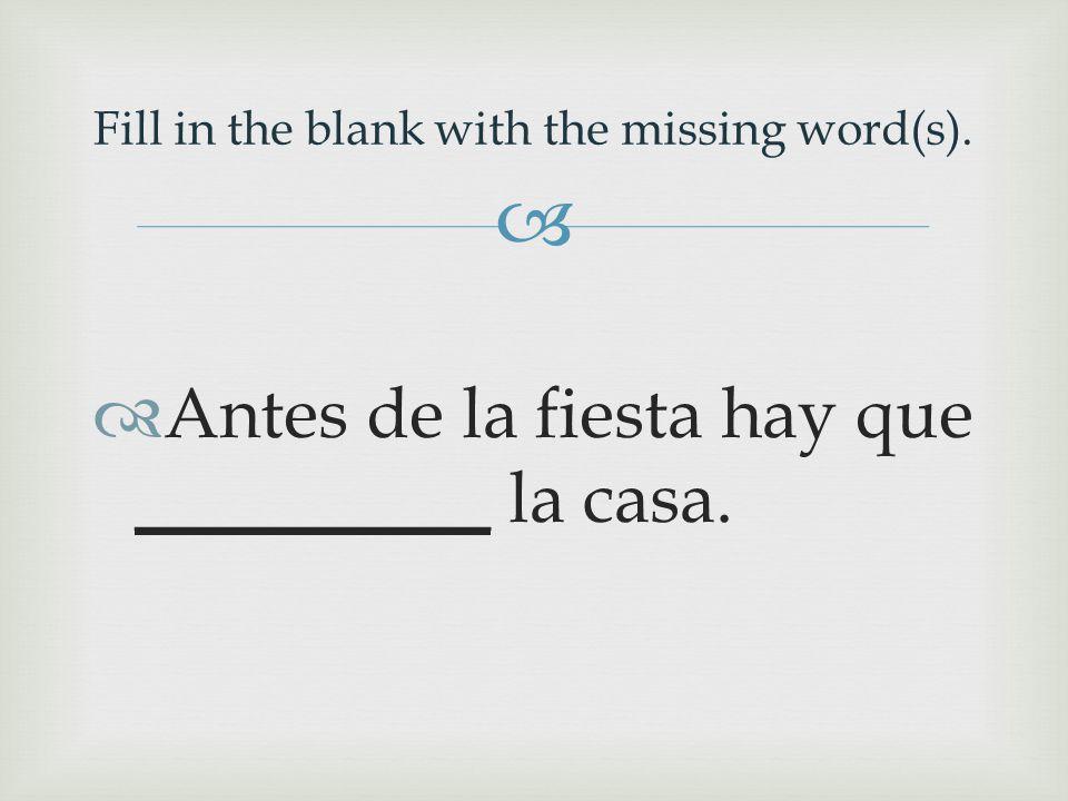   Antes de la fiesta hay que __________ la casa. Fill in the blank with the missing word(s).
