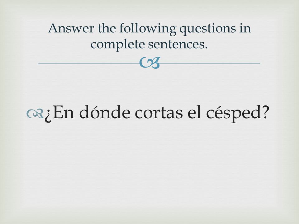   ¿En dónde cortas el césped? Answer the following questions in complete sentences.