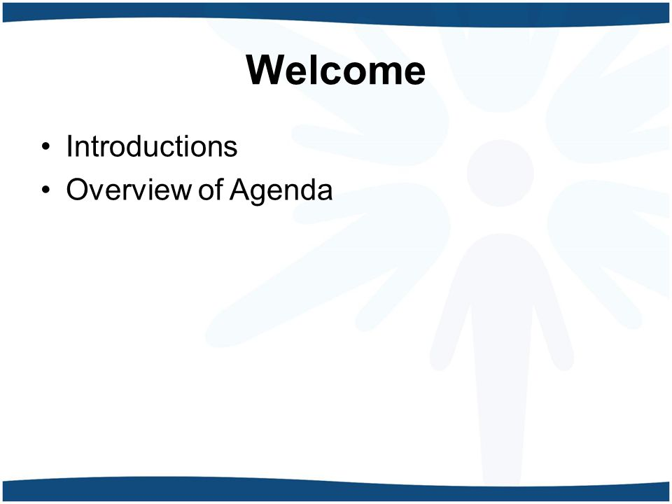 Welcome Introductions Overview of Agenda