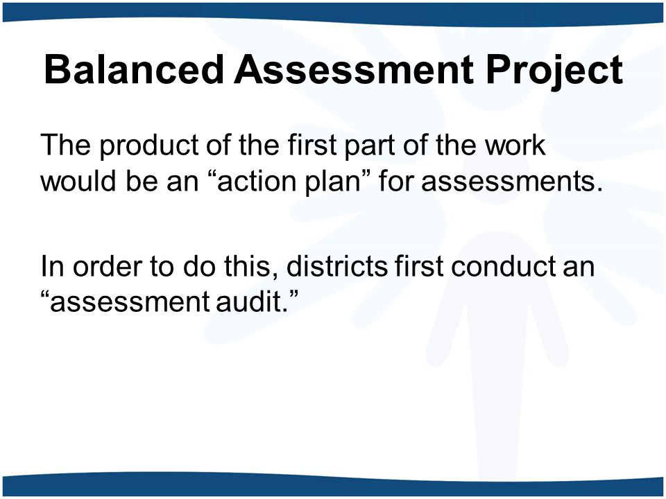 Balanced Assessment Project The product of the first part of the work would be an action plan for assessments.