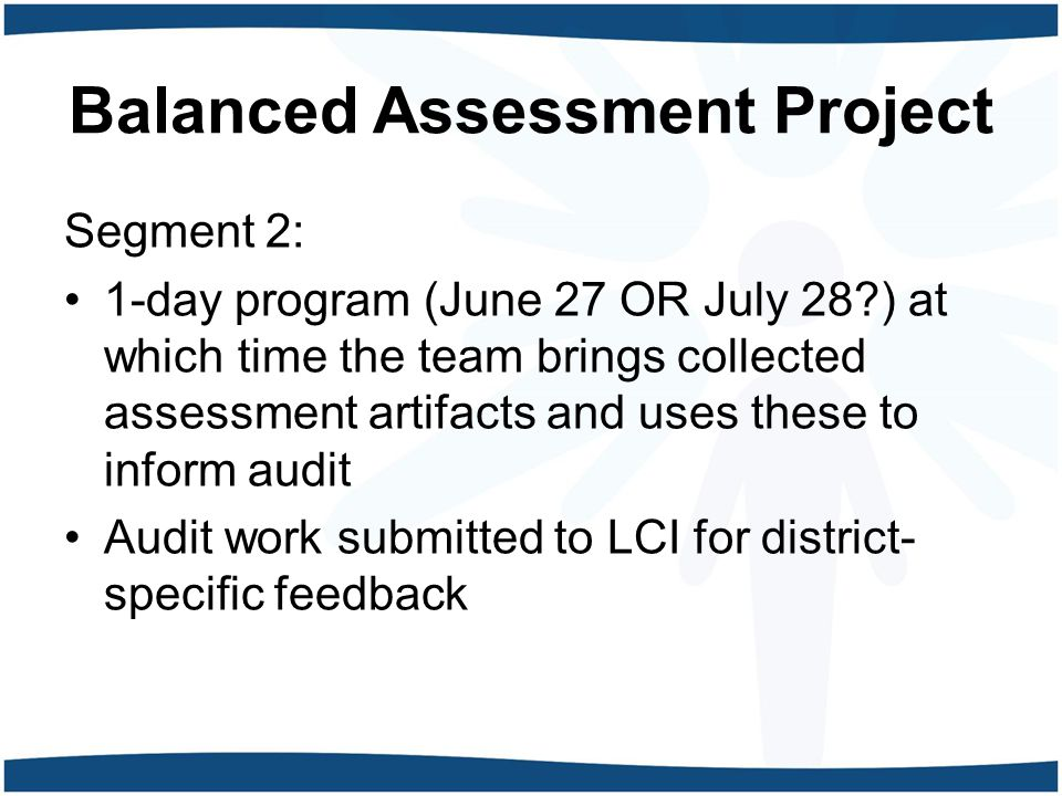 Balanced Assessment Project Segment 2: 1-day program (June 27 OR July 28 ) at which time the team brings collected assessment artifacts and uses these to inform audit Audit work submitted to LCI for district- specific feedback