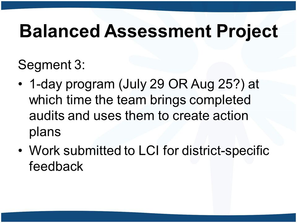 Balanced Assessment Project Segment 3: 1-day program (July 29 OR Aug 25 ) at which time the team brings completed audits and uses them to create action plans Work submitted to LCI for district-specific feedback