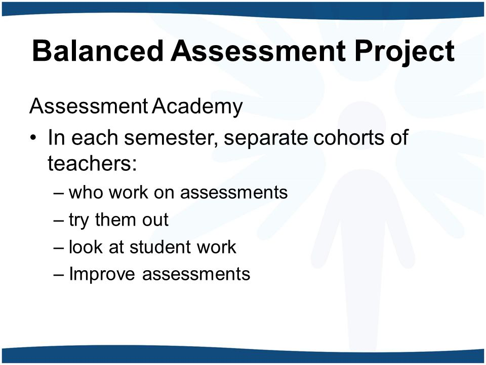 Balanced Assessment Project Assessment Academy In each semester, separate cohorts of teachers: –who work on assessments –try them out –look at student work –Improve assessments