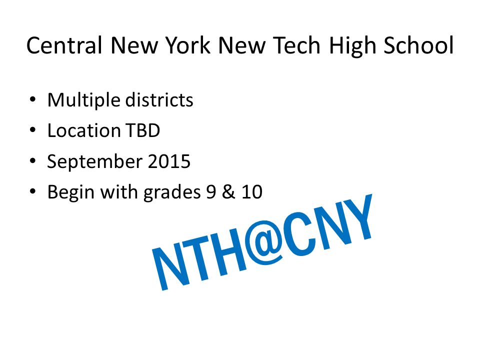 Central New York New Tech High School Multiple districts Location TBD September 2015 Begin with grades 9 & 10 NTH@CNY