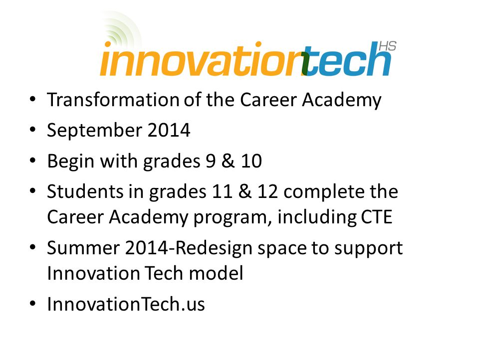 Transformation of the Career Academy September 2014 Begin with grades 9 & 10 Students in grades 11 & 12 complete the Career Academy program, including CTE Summer 2014-Redesign space to support Innovation Tech model InnovationTech.us