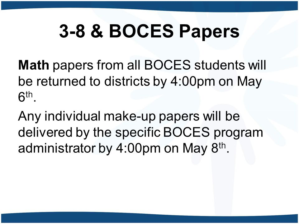 3-8 & BOCES Papers Math papers from all BOCES students will be returned to districts by 4:00pm on May 6 th.