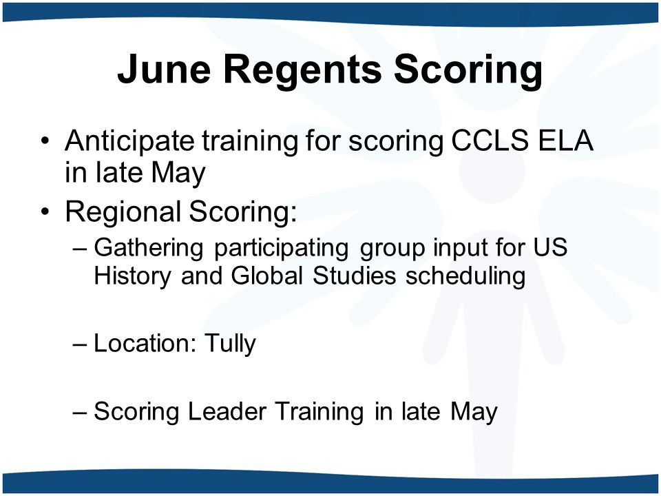 June Regents Scoring Anticipate training for scoring CCLS ELA in late May Regional Scoring: –Gathering participating group input for US History and Global Studies scheduling –Location: Tully –Scoring Leader Training in late May