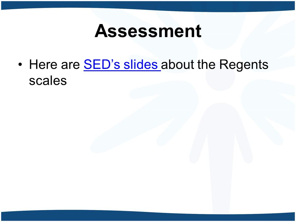 Assessment Here are SED's slides about the Regents scalesSED's slides