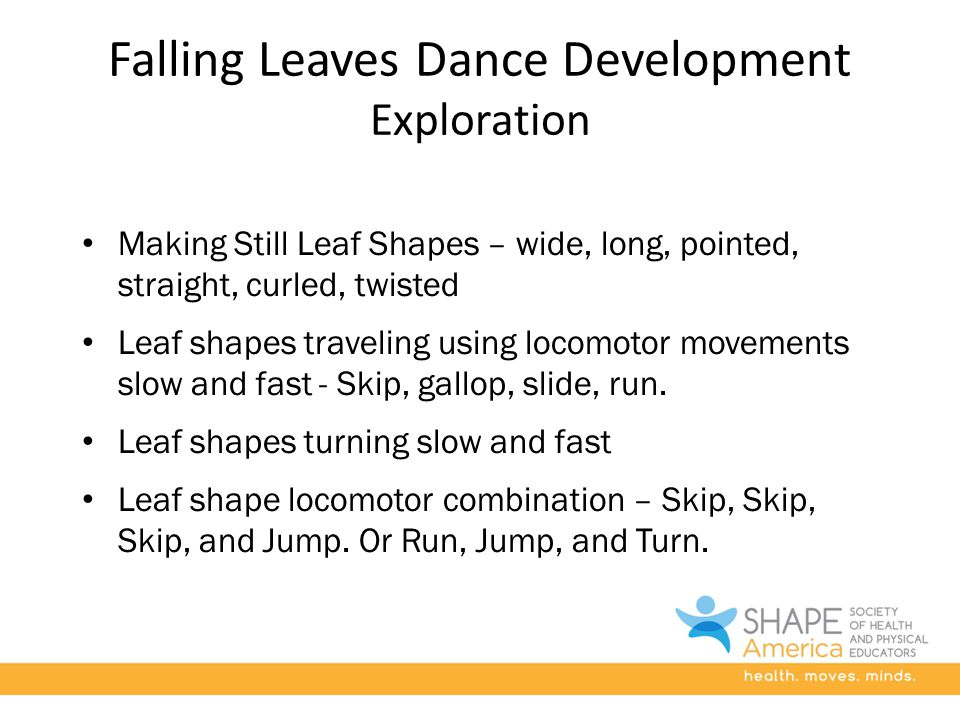 Falling Leaves Dance Development Exploration Making Still Leaf Shapes – wide, long, pointed, straight, curled, twisted Leaf shapes traveling using locomotor movements slow and fast - Skip, gallop, slide, run.