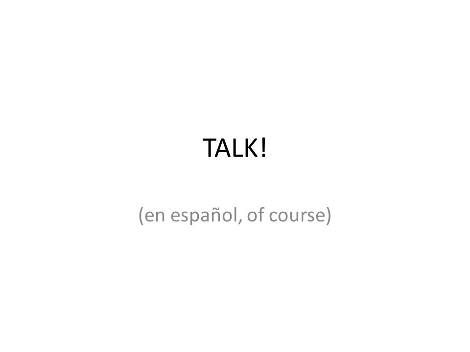 TALK! (en español, of course)