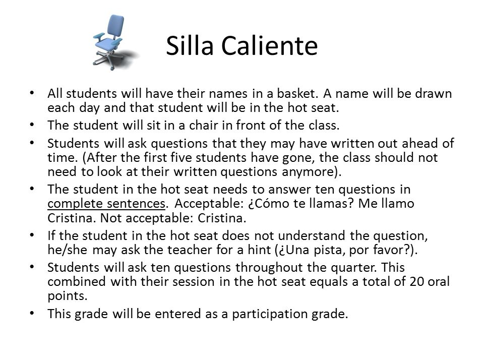 Silla Caliente All students will have their names in a basket. A name will be drawn each day and that student will be in the hot seat. The student wil