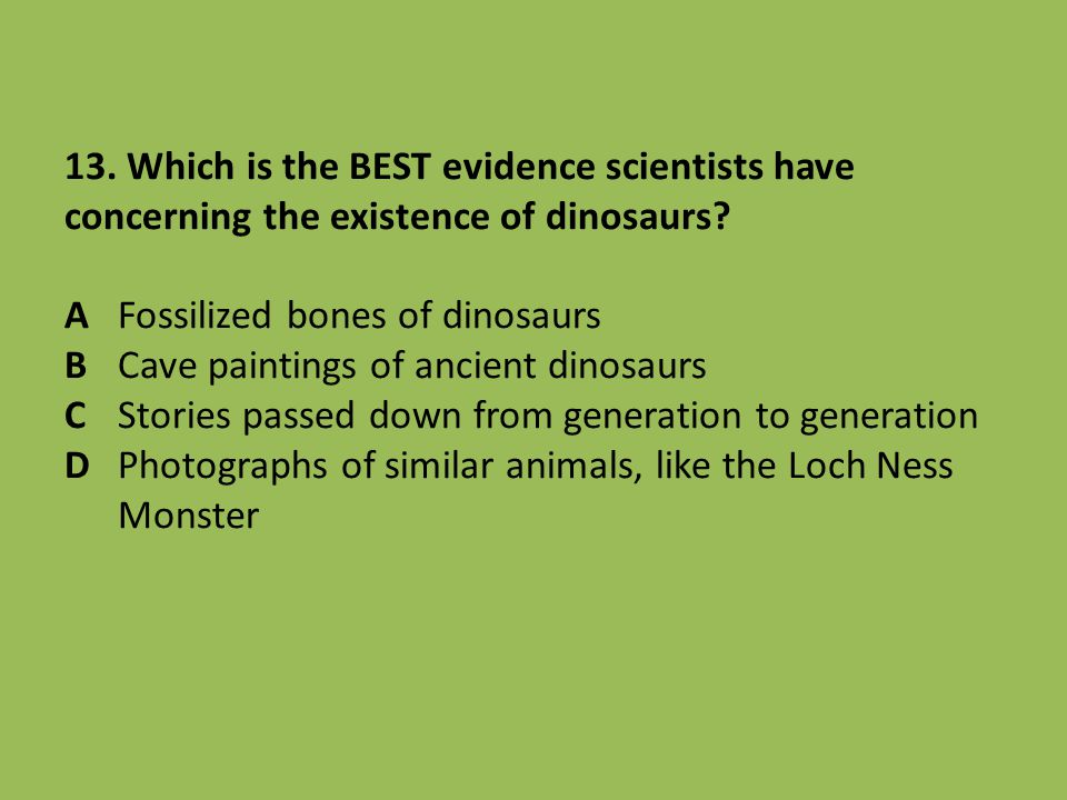 13. Which is the BEST evidence scientists have concerning the existence of dinosaurs? AFossilized bones of dinosaurs BCave paintings of ancient dinosa