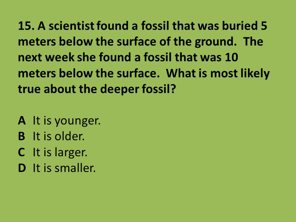 15. A scientist found a fossil that was buried 5 meters below the surface of the ground. The next week she found a fossil that was 10 meters below the