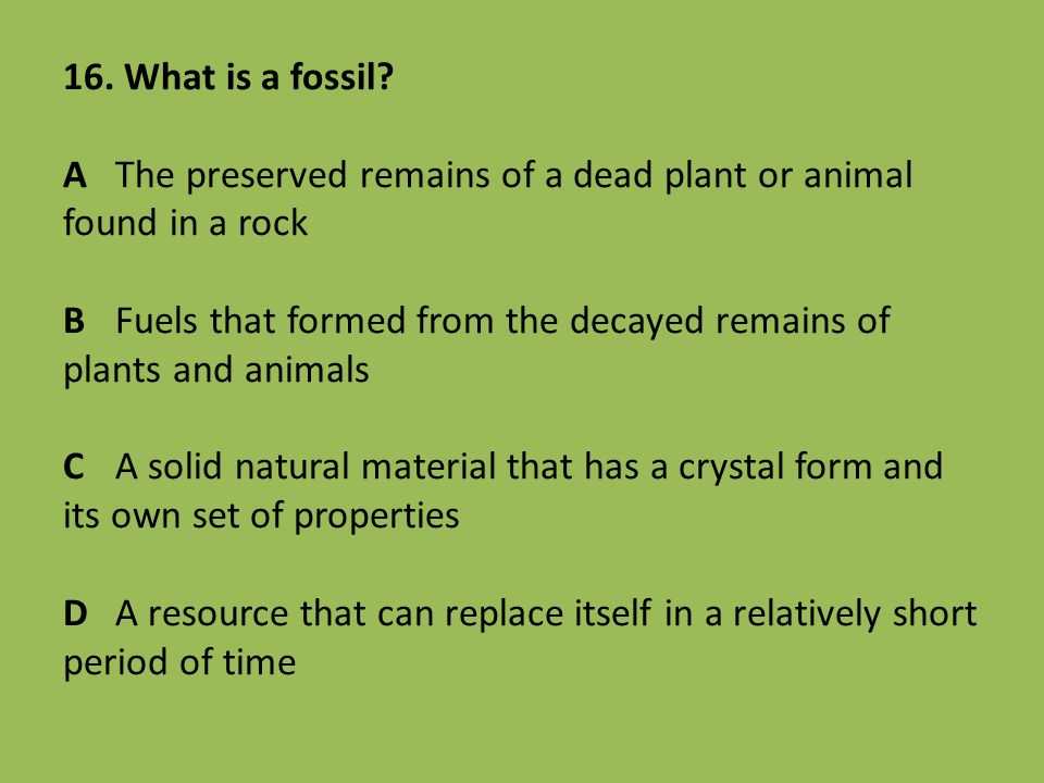 16. What is a fossil? AThe preserved remains of a dead plant or animal found in a rock BFuels that formed from the decayed remains of plants and anima