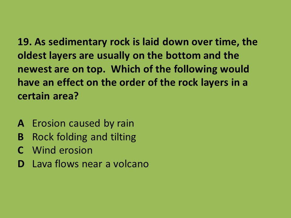 19. As sedimentary rock is laid down over time, the oldest layers are usually on the bottom and the newest are on top. Which of the following would ha