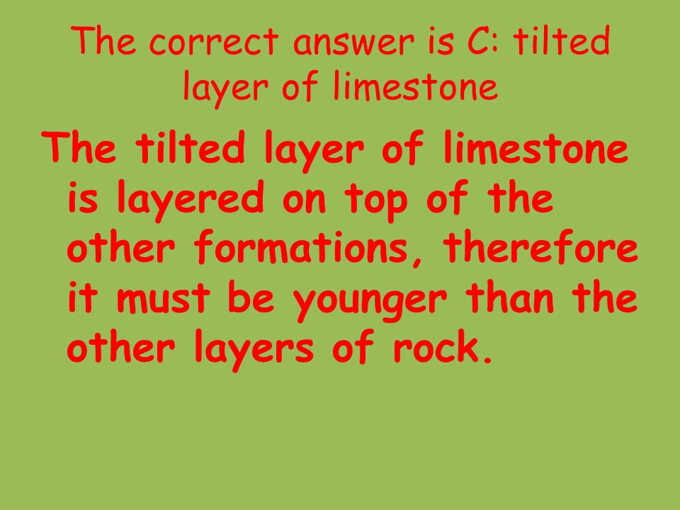 The correct answer is C: tilted layer of limestone The tilted layer of limestone is layered on top of the other formations, therefore it must be young