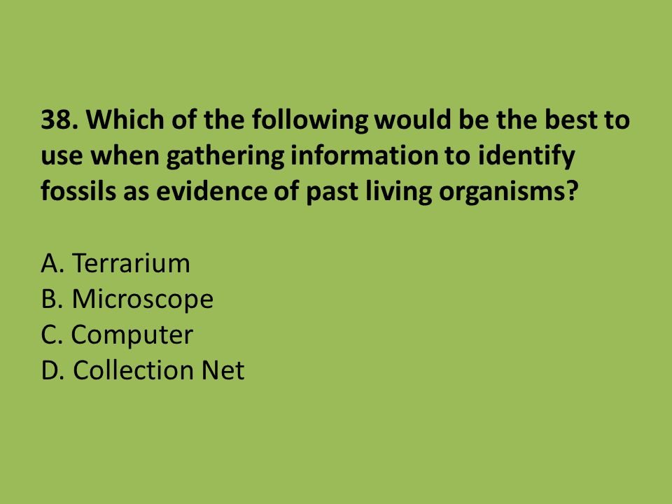 38. Which of the following would be the best to use when gathering information to identify fossils as evidence of past living organisms? A. Terrarium
