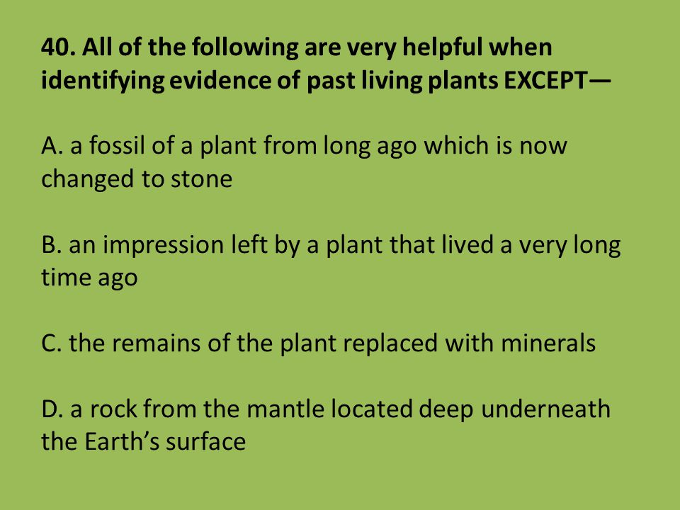 40. All of the following are very helpful when identifying evidence of past living plants EXCEPT— A. a fossil of a plant from long ago which is now ch