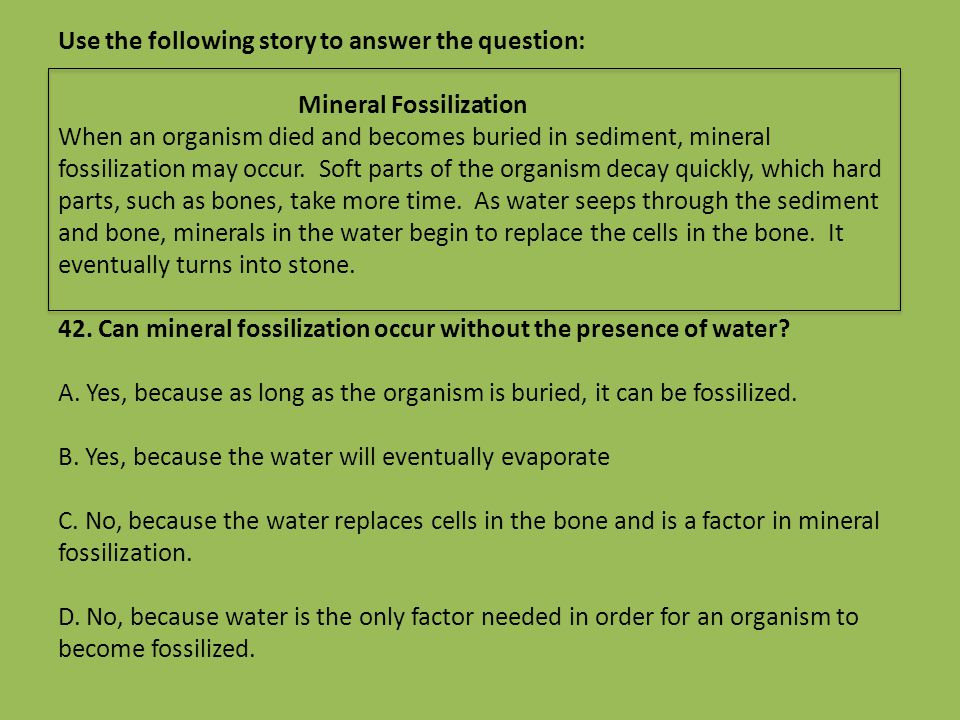 Use the following story to answer the question: Mineral Fossilization When an organism died and becomes buried in sediment, mineral fossilization may