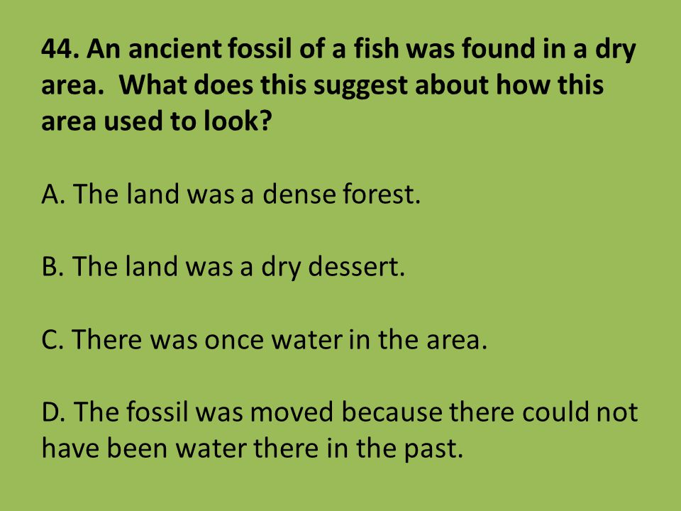 44. An ancient fossil of a fish was found in a dry area. What does this suggest about how this area used to look? A. The land was a dense forest. B. T