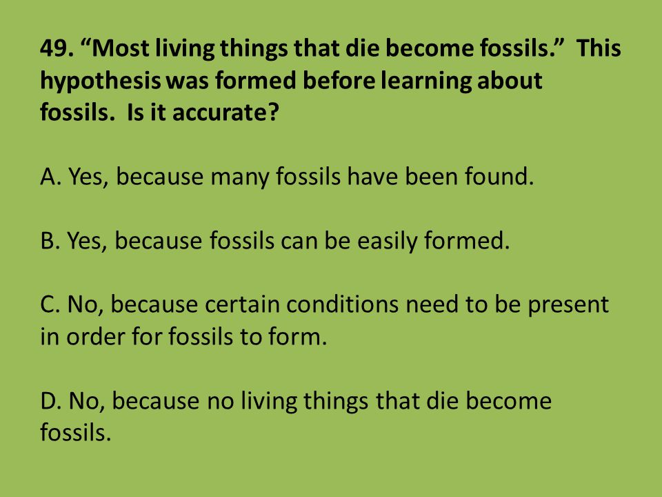 """49. """"Most living things that die become fossils."""" This hypothesis was formed before learning about fossils. Is it accurate? A. Yes, because many fossi"""