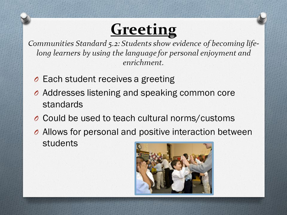 Greeting- Examples O Beyond the handshake- butterfly greeting, elbow greeting, pinky greeting, formal greeting O Sentence structure greetings- use a language concept that is being studied (e.g.