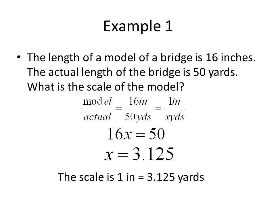 Example 1 The length of a model of a bridge is 16 inches. The actual length of the bridge is 50 yards. What is the scale of the model? The scale is 1