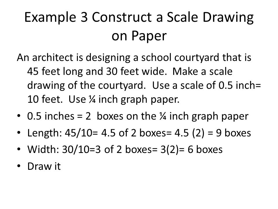 Example 3 Construct a Scale Drawing on Paper An architect is designing a school courtyard that is 45 feet long and 30 feet wide. Make a scale drawing